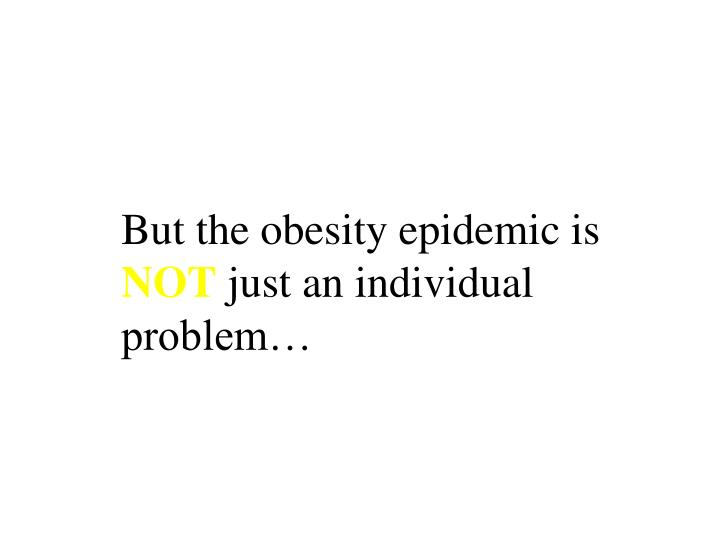 But the obesity epidemic is