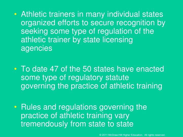 Athletic trainers in many individual states organized efforts to secure recognition by seeking some type of regulation of the athletic trainer by state licensing agencies