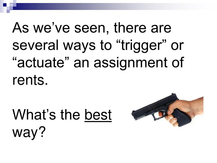 """As we've seen, there are several ways to """"trigger"""" or """"actuate"""" an assignment of rents."""