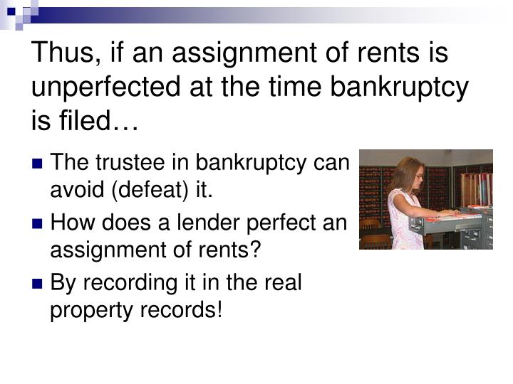 Thus, if an assignment of rents is unperfected at the time bankruptcy is filed…