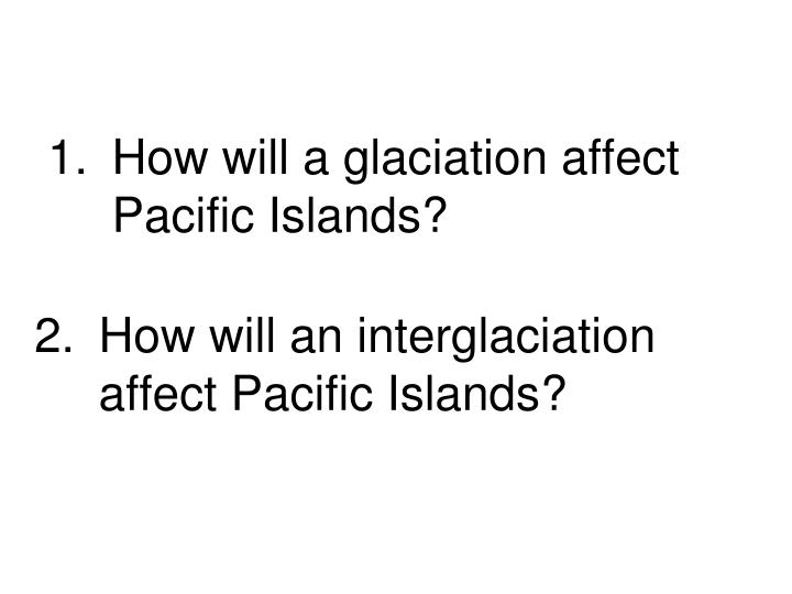 How will a glaciation affect Pacific Islands?
