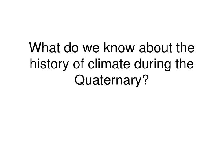 What do we know about the history of climate during the quaternary