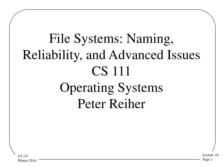 File systems naming reliability and advanced issues cs 111 operating systems peter reiher