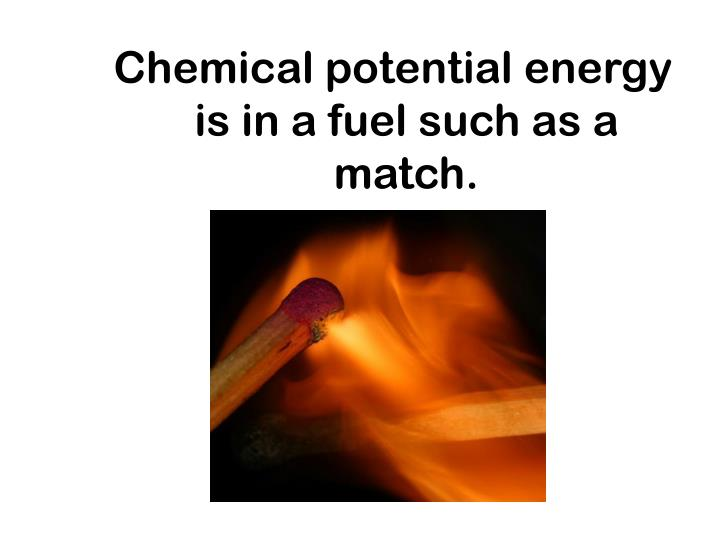 Chemical potential energy is in a fuel such as a match.