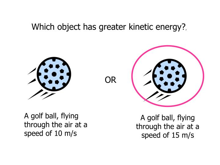 Which object has greater kinetic energy?