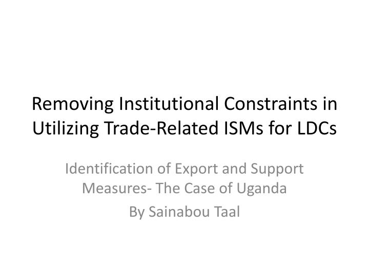 Removing institutional constraints in utilizing trade related isms for ldcs