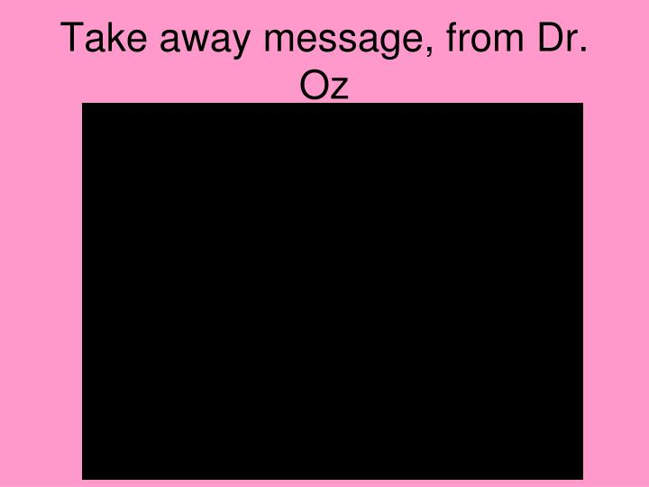 Take away message, from Dr. Oz