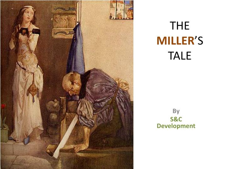 the characters in the millers tale by Parts of the presentation• the miller up close and personal o miller in the general prologue o miller in his prologue o miller in the reeve's tale• overview of the miller's tale o prologue o characters• what the scholar's fight about o the tale as a fabliau o the tale as a parody of the knight's tale o the tale as a biblical pun.