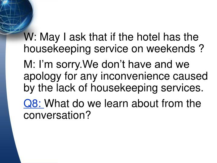 W: May I ask that if the hotel has the housekeeping service on weekends ?