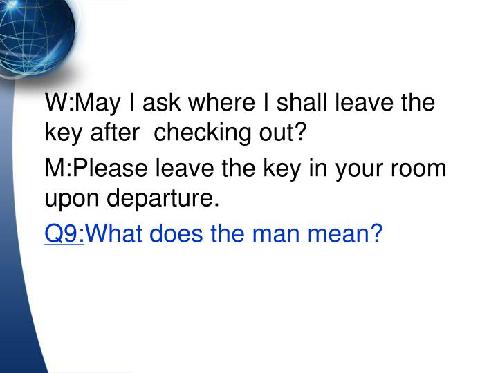 W:May I ask where I shall leave the key after  checking out?