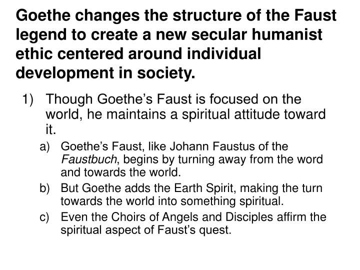 Goethe changes the structure of the Faust legend to create a new secular humanist ethic centered aro...
