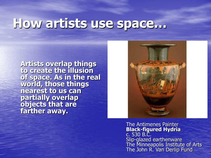 Artists overlap things to create the illusion of space. As in the real world, those things nearest to us can partially overlap objects that are farther away.