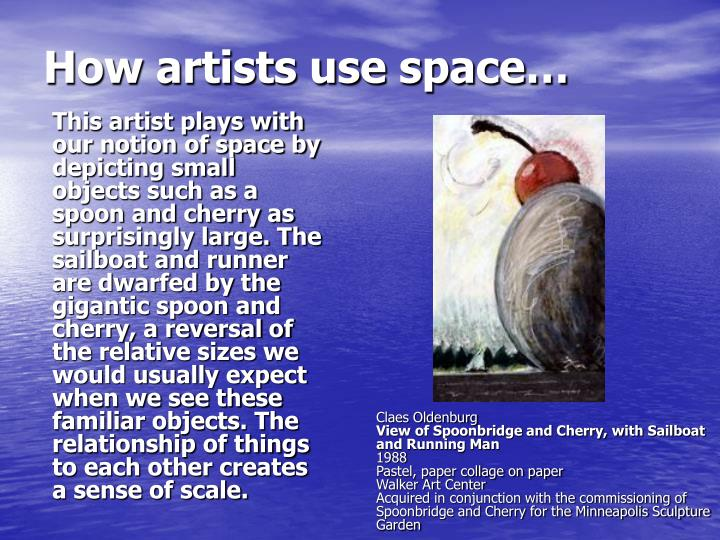 This artist plays with our notion of space by depicting small objects such as a spoon and cherry as surprisingly large. The sailboat and runner are dwarfed by the gigantic spoon and cherry, a reversal of the relative sizes we would usually expect when we see these familiar objects. The relationship of things to each other creates a sense of scale.