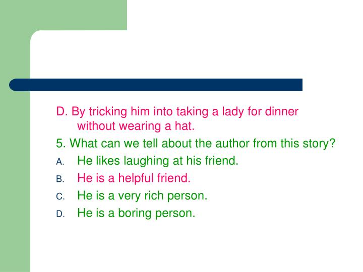 D. By tricking him into taking a lady for dinner without wearing a hat.