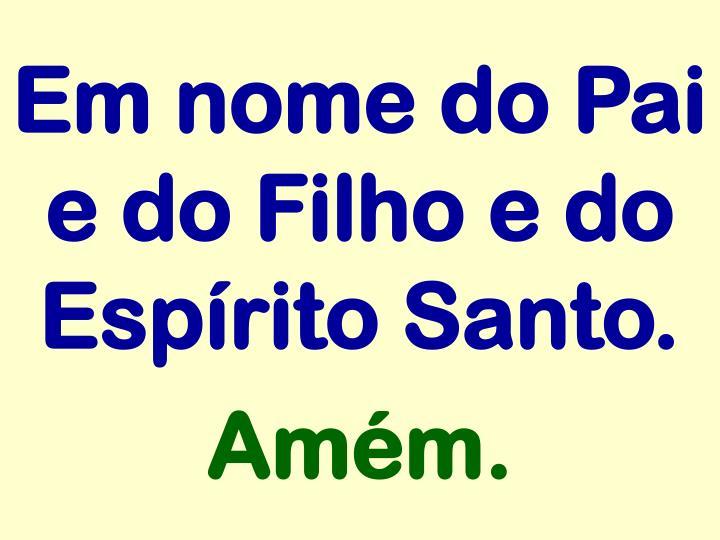 Em nome do Pai e do Filho e do Espírito Santo.
