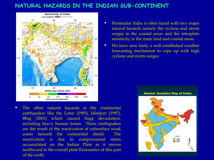Peninsular India is often faced with two major natural hazards namely the cyclone and storm surges in the coastal areas and the intraplate  seismicity in the main land and coastal areas.