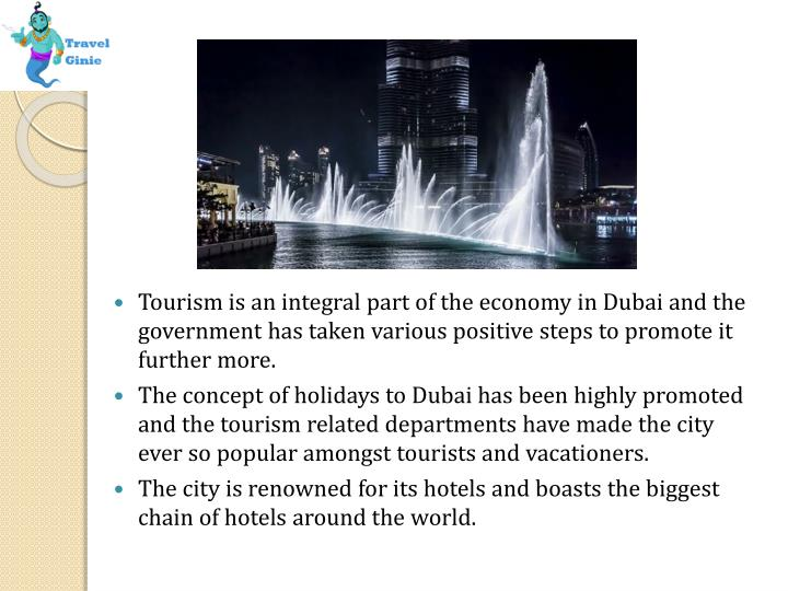 Tourism is an integral part of the economy in Dubai and the government has taken various positive steps to promote it further more.