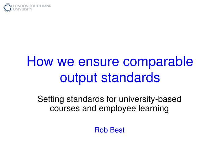 how we ensure comparable output standards n.