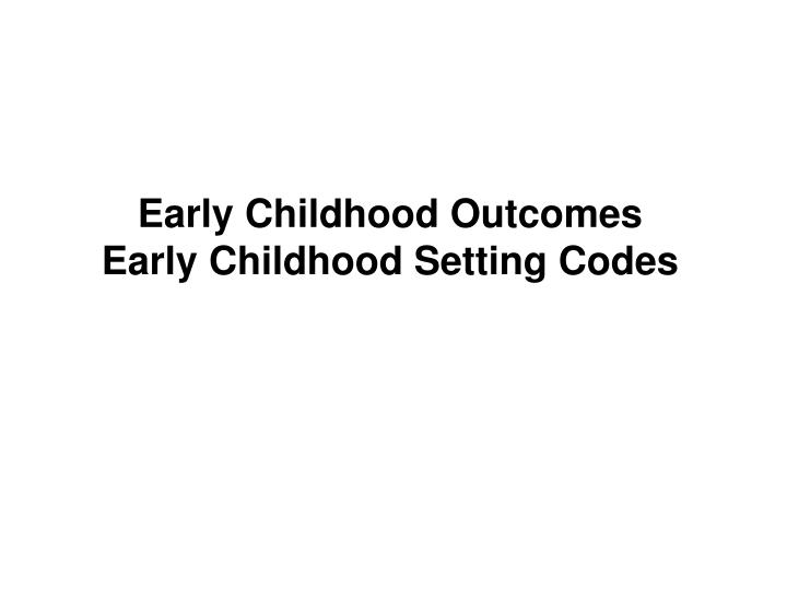 early childhood outcomes early childhood setting codes n.