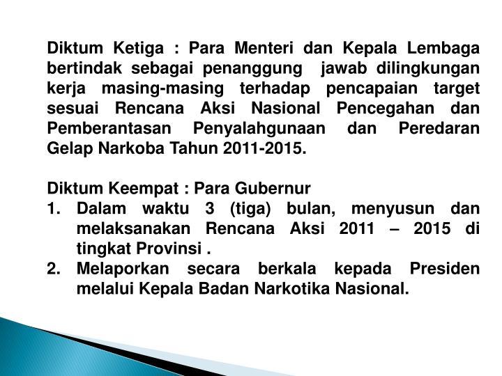 Diktum Ketiga : Para Menteri dan Kepala Lembaga bertindak sebagai penanggung  jawab dilingkungan kerja masing-masing terhadap pencapaian target sesuai Rencana Aksi Nasional Pencegahan dan Pemberantasan Penyalahgunaan dan Peredaran Gelap Narkoba Tahun 2011-2015.