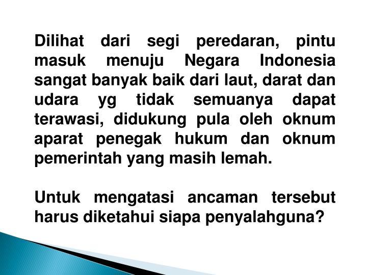 Dilihat dari segi peredaran, pintu masuk menuju Negara Indonesia sangat banyak baik dari laut, darat dan udara yg tidak semuanya dapat terawasi, didukung pula oleh oknum aparat penegak hukum dan oknum pemerintah yang masih lemah.