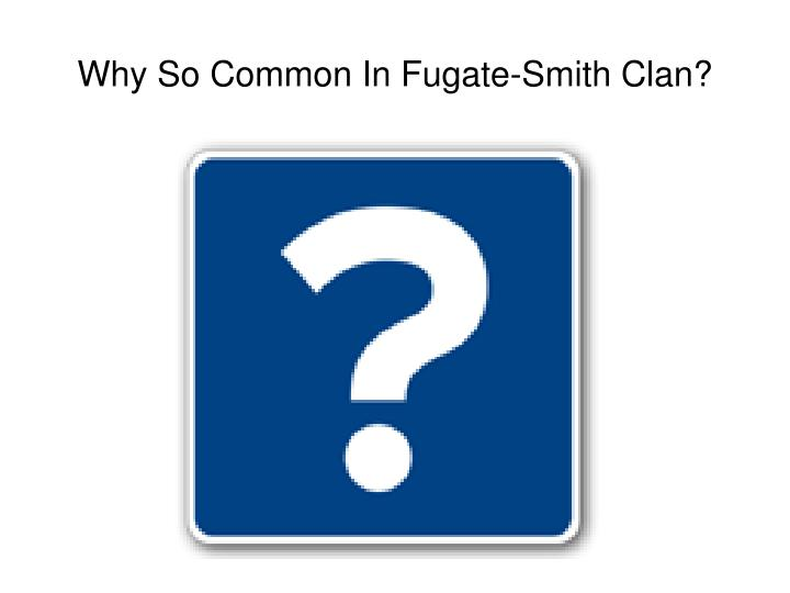 Why So Common In Fugate-Smith Clan?