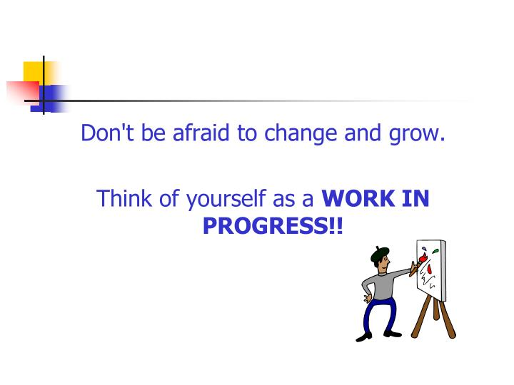 Don't be afraid to change and grow.