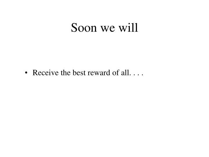 Soon we will