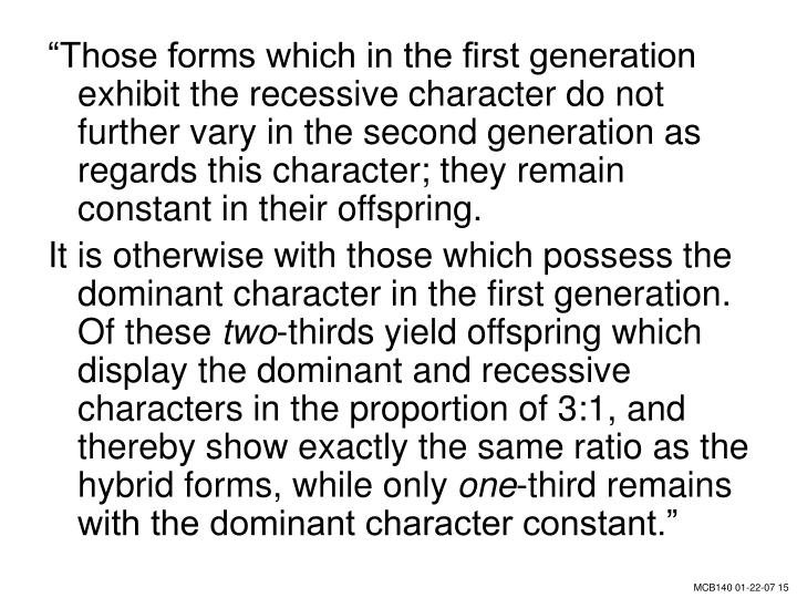 """""""Those forms which in the first generation exhibit the recessive character do not further vary in the second generation as regards this character; they remain constant in their offspring."""