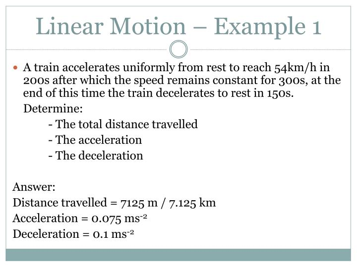 A train accelerates uniformly from rest to reach 54km/h in 200s after which the speed remains constant for 300s, at the end of this time the train decelerates to rest in 150s.