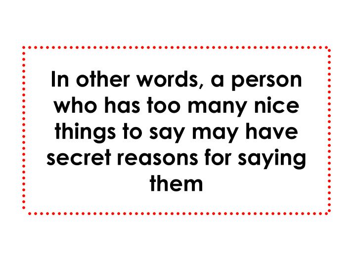 In other words, a person who has too many nice things to say may have secret reasons for saying them