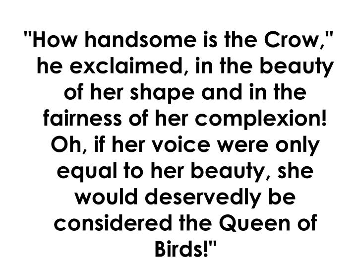 """""""How handsome is the Crow,"""" he exclaimed, in the beauty of her shape and in the fairness of her complexion! Oh, if her voice were only equal to her beauty, she would deservedly be considered the Queen of Birds!"""""""