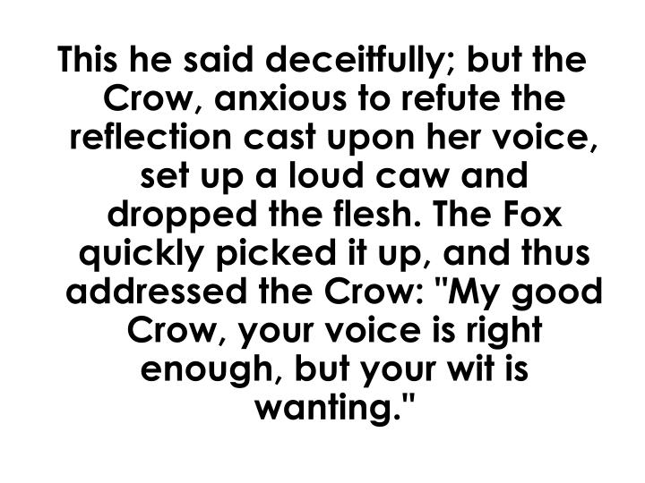 """This he said deceitfully; but the Crow, anxious to refute the reflection cast upon her voice, set up a loud caw and dropped the flesh. The Fox quickly picked it up, and thus addressed the Crow: """"My good Crow, your voice is right enough, but your wit is wanting."""""""