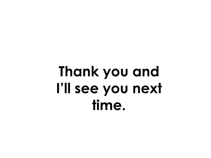 Thank you and I'll see you next time.