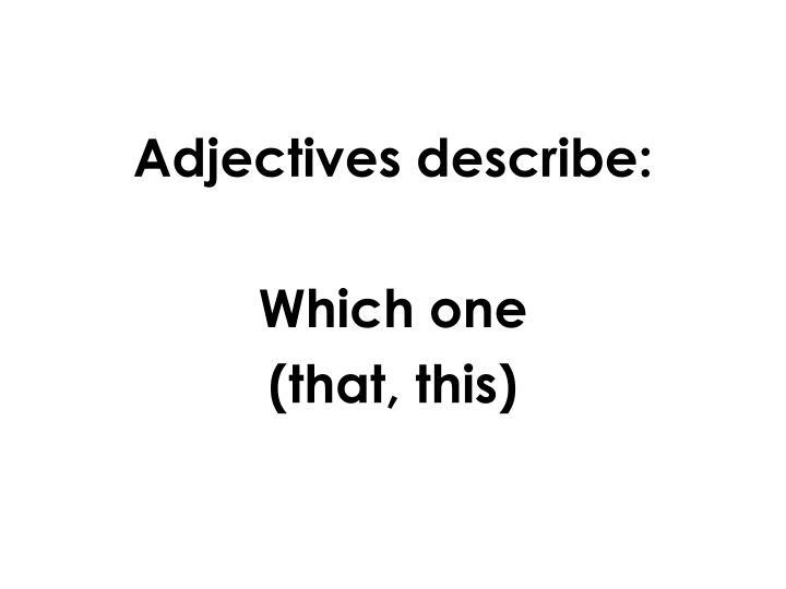 Adjectives describe: