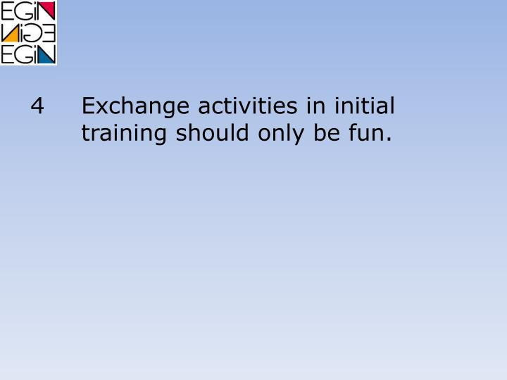 4Exchange activities in initial training should only be fun.