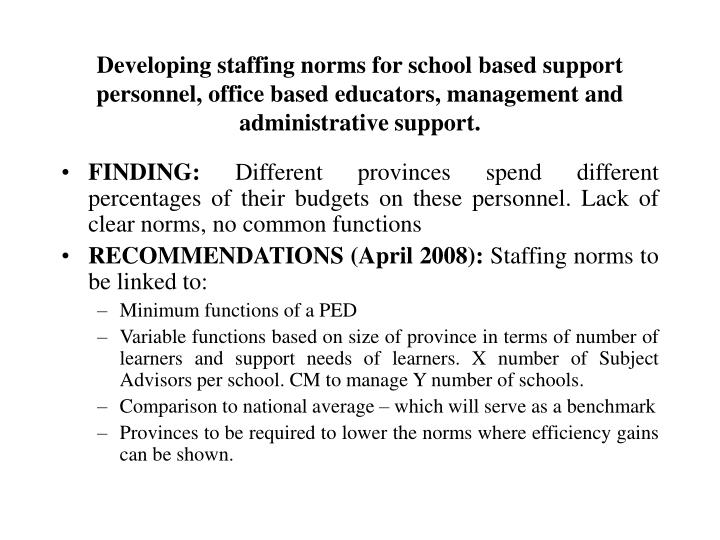 Developing staffing norms for school based support personnel, office based educators, management and administrative support.