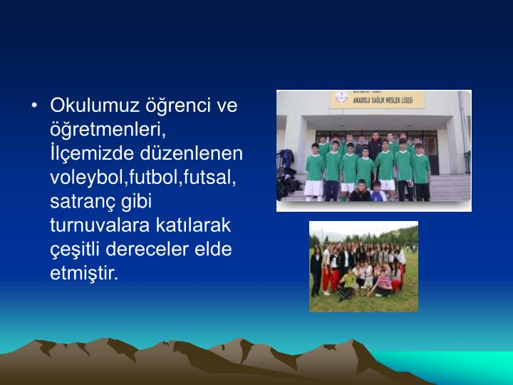 Okulumuz öğrenci ve öğretmenleri, İlçemizde düzenlenen voleybol,futbol,futsal, satranç gibi turnuvalara katılarak çeşitli dereceler elde etmiştir.