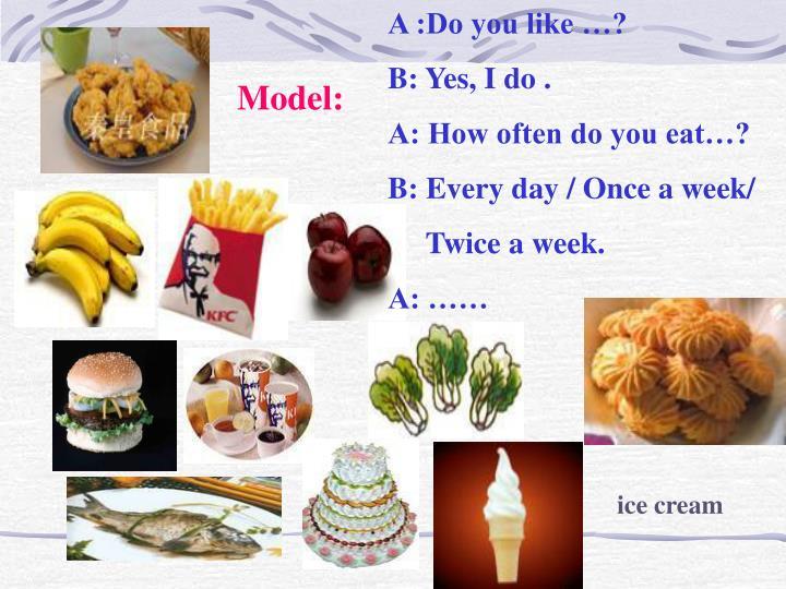 A :Do you like …?