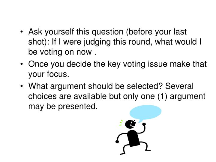 Ask yourself this question (before your last shot): If I were judging this round, what would I be voting on now .
