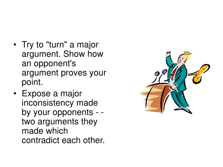 """Try to """"turn"""" a major argument. Show how an opponent's argument proves your point."""