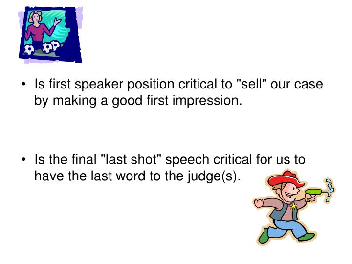 """Is first speaker position critical to """"sell"""" our case by making a good first impression."""