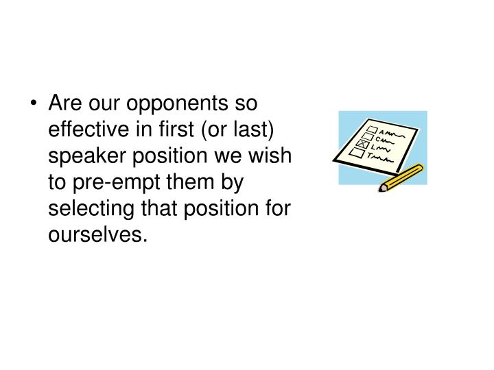 Are our opponents so effective in first (or last) speaker position we wish to pre-empt them by selecting that position for ourselves.