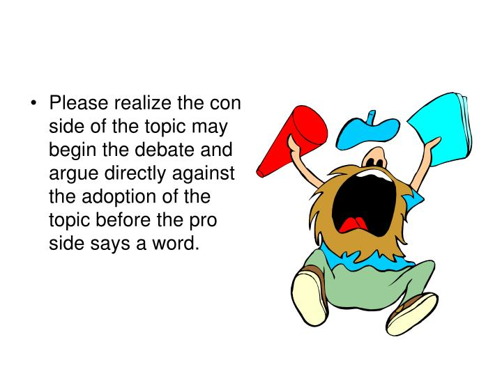 Please realize the con side of the topic may begin the debate and argue directly against the adoption of the topic before the pro side says a word.