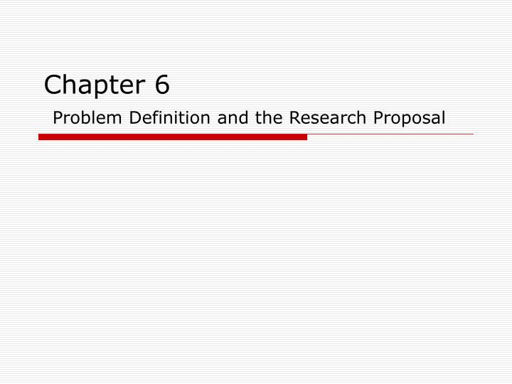 Ppt Chapter 6 Problem Definition And The Research Proposal