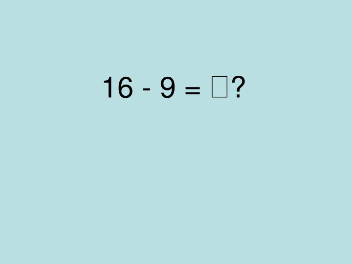 16 - 9 =