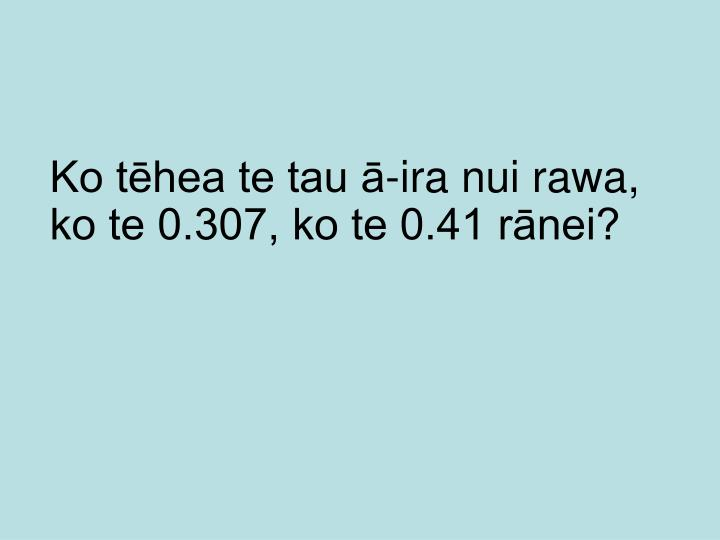 Ko tēhea te tau ā-ira nui rawa, ko te 0.307, ko te 0.41 rānei?