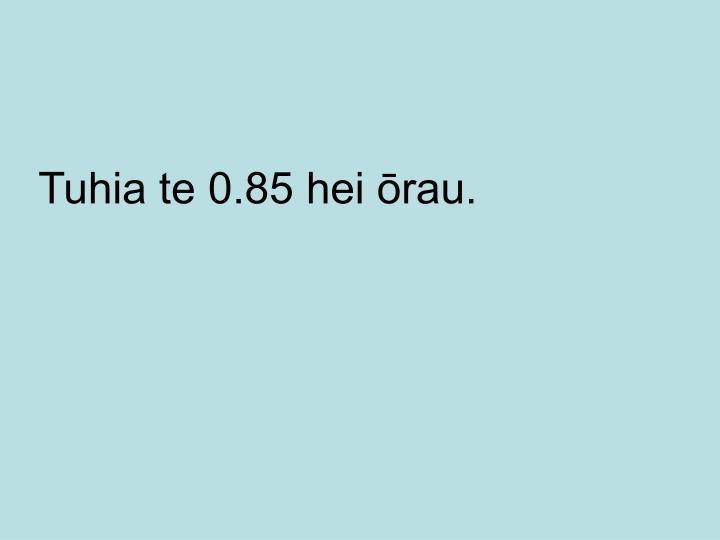 Tuhia te 0.85 hei ōrau.