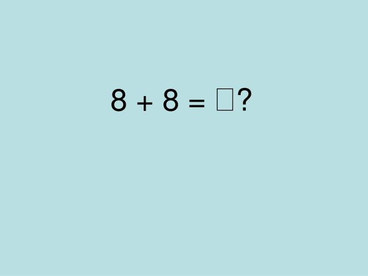 8 + 8 =