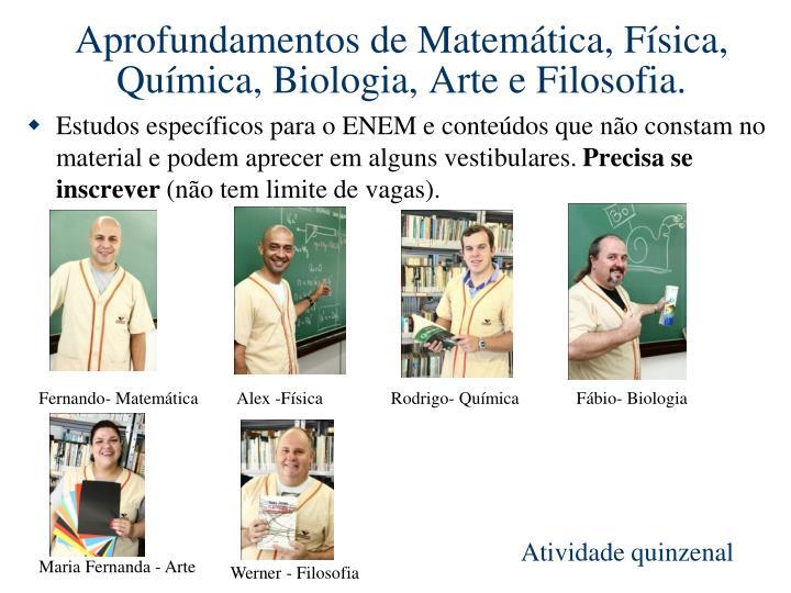 Aprofundamentos de Matemática, Física, Química, Biologia, Arte e Filosofia.